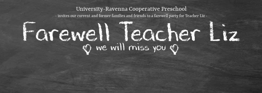 University-Ravenna Cooperative Preschool : Invites our current and former families and friends to a farewell party for Teacher Liz - Farewell Teacher Liz! We will miss you!