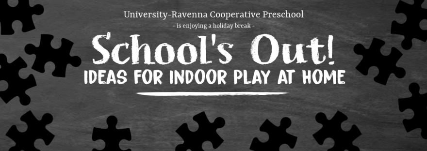 University-Ravenna Cooperative Preschool : Is enjoying a holiday break - School's Out! Ideas for indoor play at home